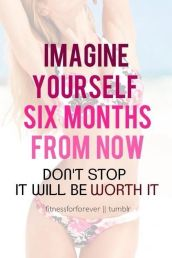 See Yourself Six Months From Now. Don't stop it will be worth it.